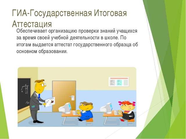 ГИА-Государственная Итоговая Аттестация Обеспечивает организацию проверки зна...