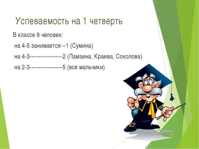 Успеваемость на 1 четверть В классе 8 человек: на 4-5 занимается --1 (Сумина)...