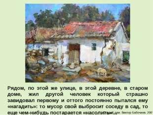 Рядом, по этой же улице, в этой деревне, в старом доме, жил другой человек ко