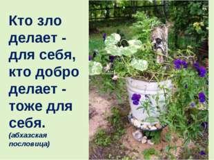Кто зло делает - для себя, кто добро делает - тоже для себя. (абхазская посло