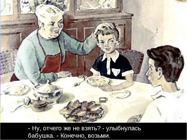 - Ну, отчего же не взять? - улыбнулась бабушка. - Конечно, возьми.