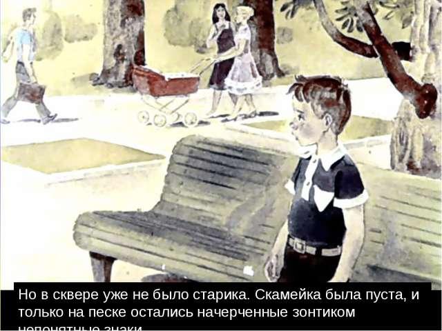 Но в сквере уже не было старика. Скамейка была пуста, и только на песке остал...