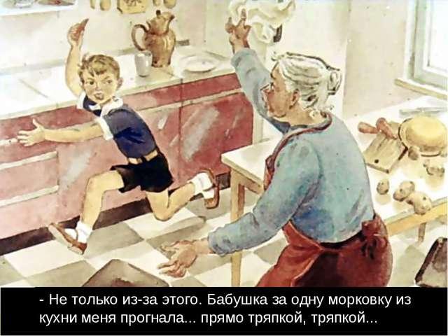 - Не только из-за этого. Бабушка за одну морковку из кухни меня прогнала... п...