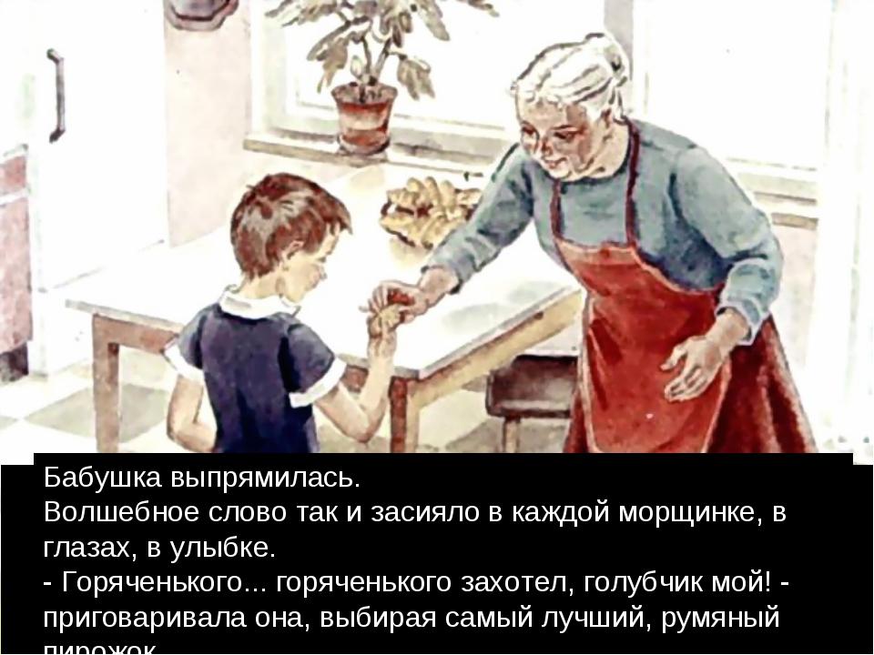 Бабушка выпрямилась. Волшебное слово так и засияло в каждой морщинке, в глаза...