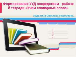 Формирование УУД посредством рабочей тетради «Учим словарные слова» Ладыгина
