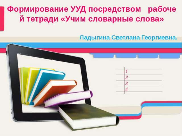 Формирование УУД посредством рабочей тетради «Учим словарные слова» Ладыгина...