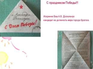 С праздником Победы!!! Искренне Ваш А.В. Доскальчук кандидат на должность мэ
