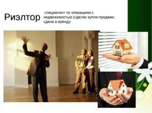 Риэлтор специалист по операциям с недвижимостью (сделки купли-продажи, сдача