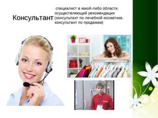 Консультант специалист в какой-либо области, осуществляющий рекомендации (ко