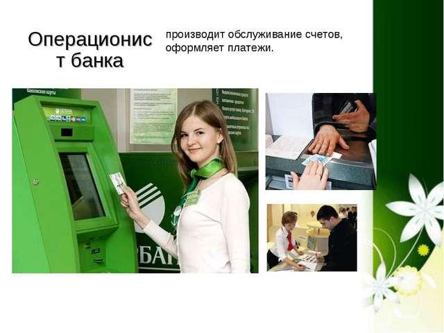 Операционист банка производит обслуживание счетов, оформляет платежи.