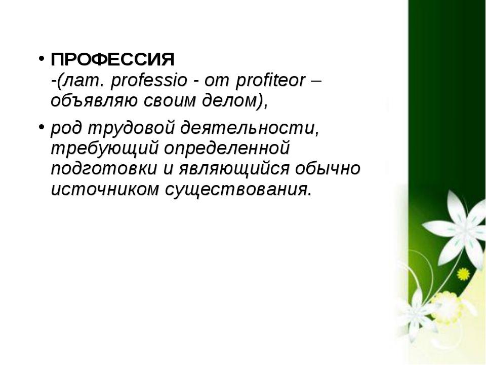 ПРОФЕССИЯ -(лат. professio - от profiteor – объявляю своим делом), род трудо...