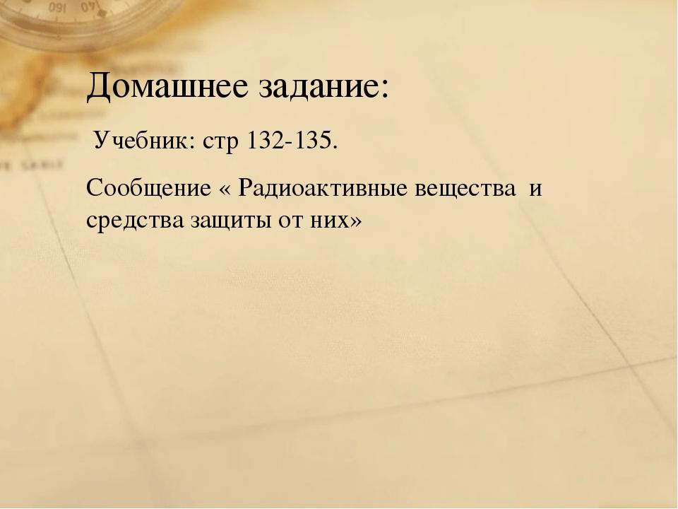 Домашнее задание: Учебник: стр 132-135. Сообщение « Радиоактивные вещества и...