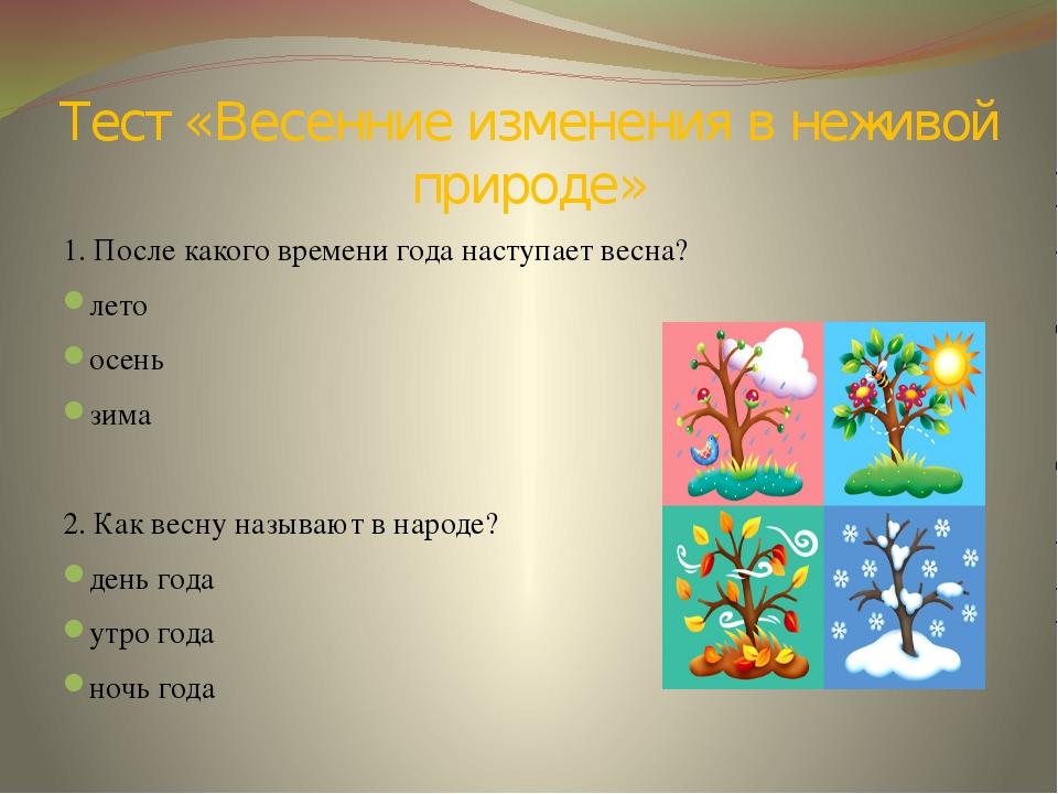 Тест «Весенние изменения в неживой природе» 1. После какого времени года наст...