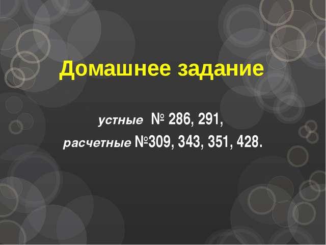 Домашнее задание устные № 286, 291, расчетные №309, 343, 351, 428.