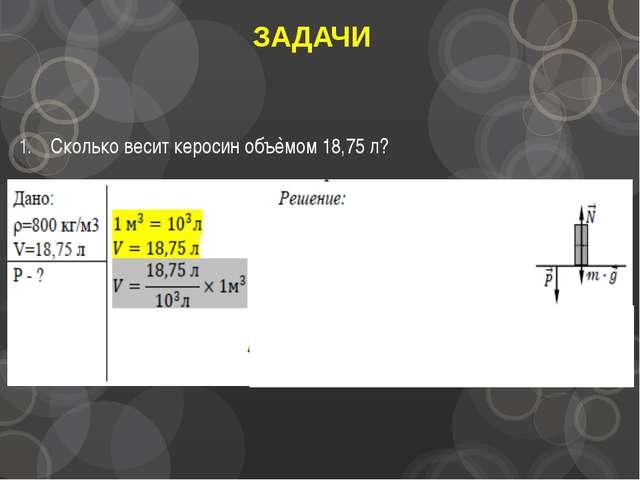 ЗАДАЧИ Сколько весит керосин объѐмом 18,75 л?