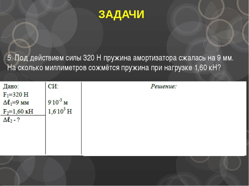 ЗАДАЧИ 5. Под действием силы 320 Н пружина амортизатора сжалась на 9 мм. На с...