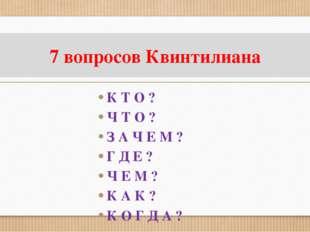 7 вопросов Квинтилиана К Т О ? Ч Т О ? З А Ч Е М ? Г Д Е ? Ч Е М ? К А К ? К