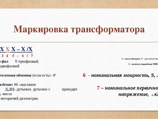 Маркировка трансформатора X X X X X – X /X 1 2 3 4 5 - 6 / 7 1 – число фаз: Т...