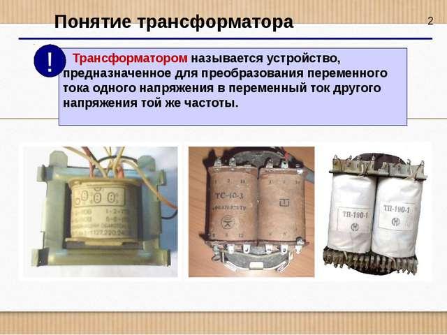 2 Понятие трансформатора Трансформатором называется устройство, предназначен...