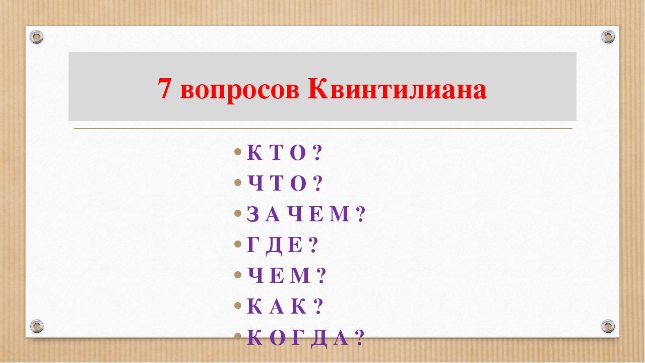 7 вопросов Квинтилиана К Т О ? Ч Т О ? З А Ч Е М ? Г Д Е ? Ч Е М ? К А К ? К...