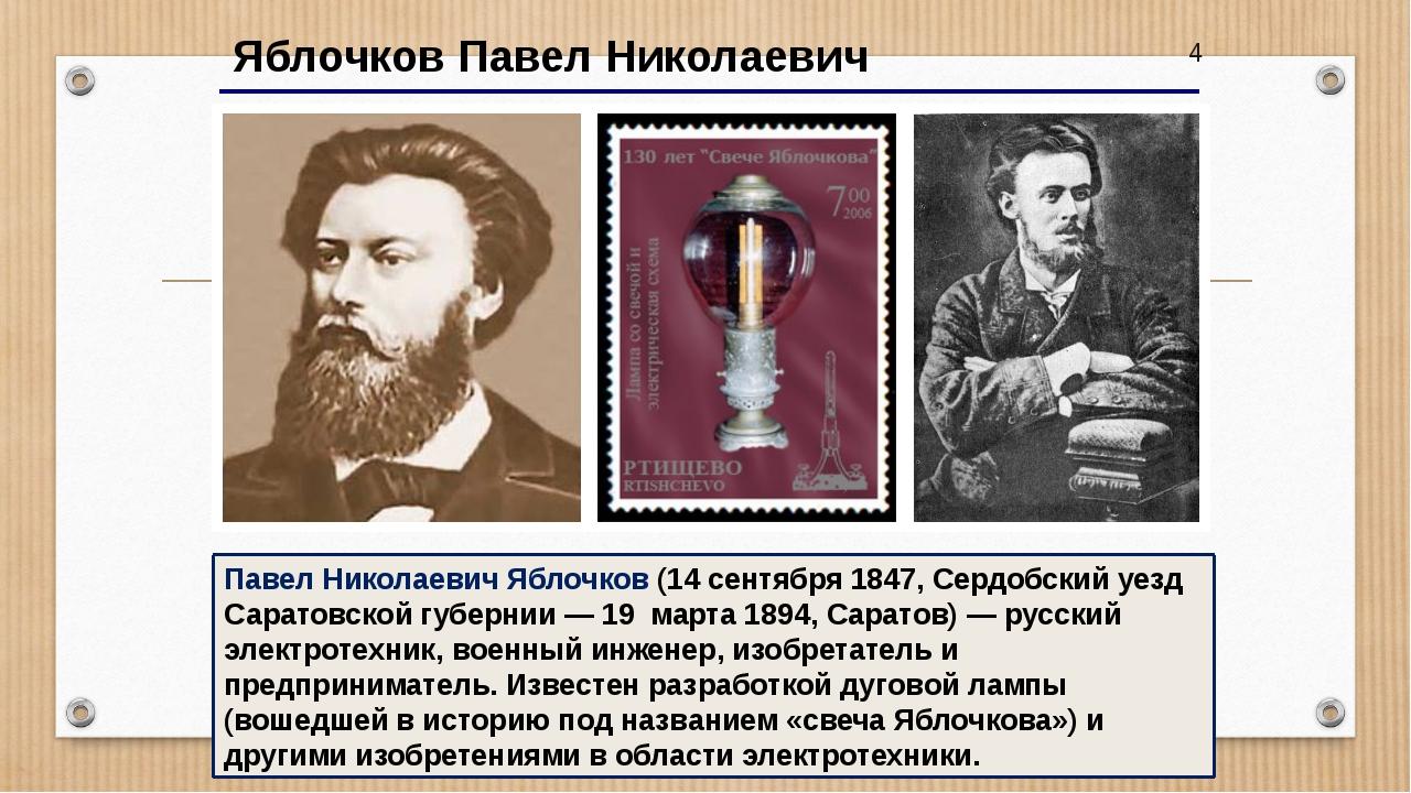 4 Яблочков Павел Николаевич Павел Николаевич Яблочков (14 сентября 1847, Сер...