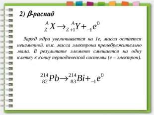Заряд ядра увеличивается на 1е, масса остается неизменной. т.к. масса электро