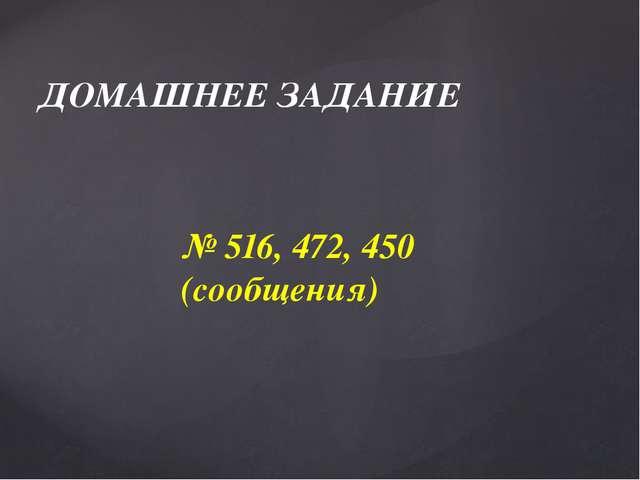 ДОМАШНЕЕ ЗАДАНИЕ № 516, 472, 450 (сообщения)
