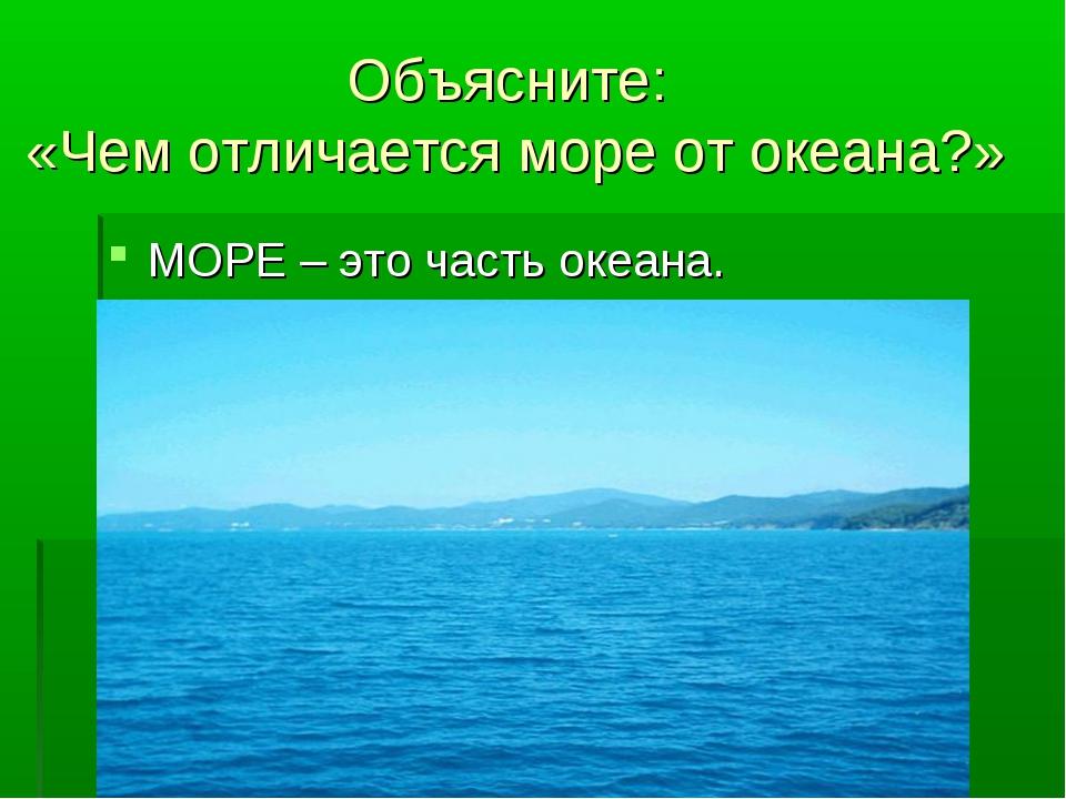 Объясните: «Чем отличается море от океана?» МОРЕ – это часть океана.