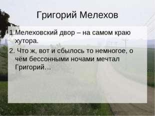 Григорий Мелехов 1.Мелеховский двор – на самом краю хутора. 2. Что ж, вот и с