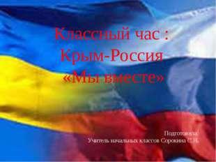 Классный час : Крым-Россия «Мы вместе» Подготовила: Учитель начальных классо