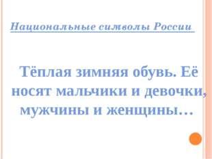 Национальные символы России Тёплая зимняя обувь. Её носят мальчики и девочки,