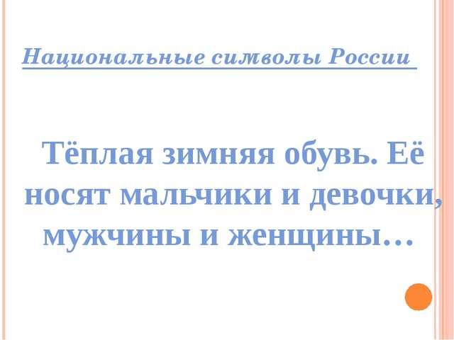 Национальные символы России Тёплая зимняя обувь. Её носят мальчики и девочки,...