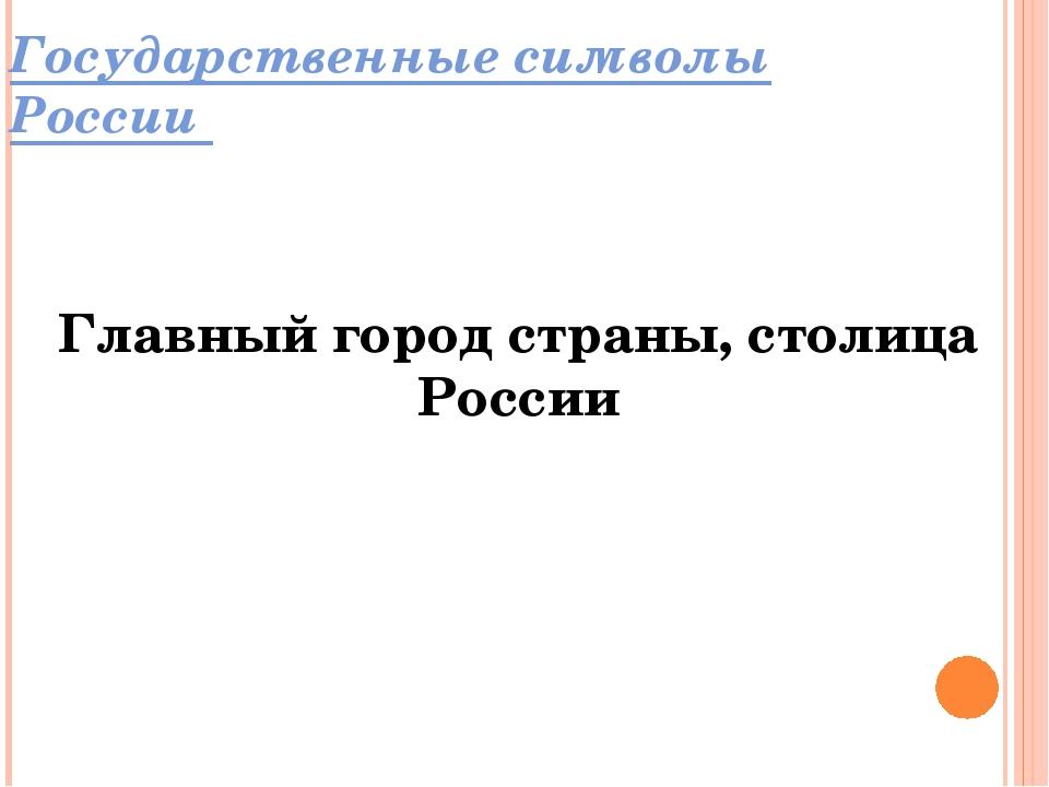 Государственные символы России Главный город страны, столица России