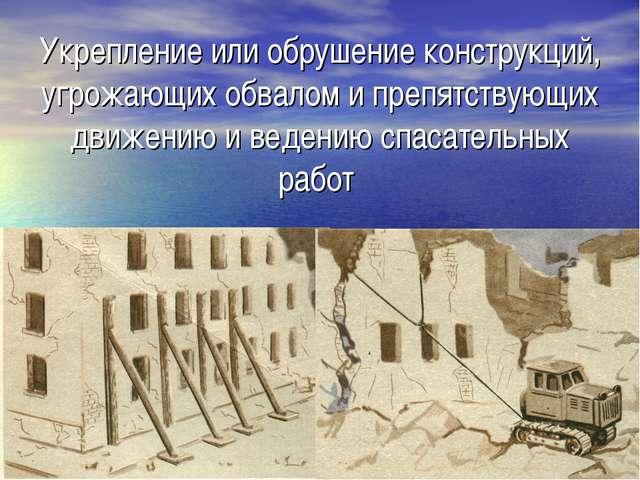 Укрепление или обрушение конструкций, угрожающих обвалом и препятствующих дви...