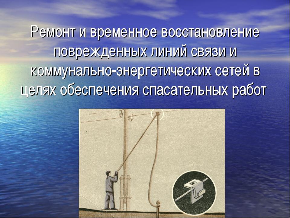 Ремонт и временное восстановление поврежденных линий связи и коммунально-энер...