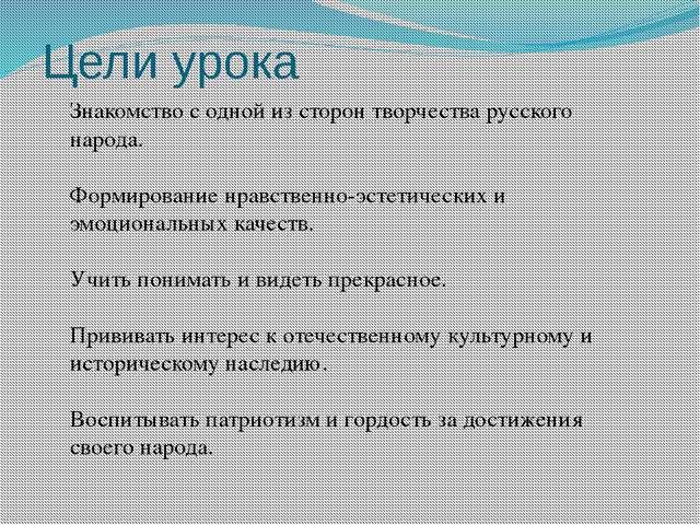 Цели урока Знакомство с одной из сторон творчества русского народа. Формирова...