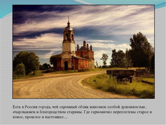Есть в России города, чей скромный облик наполнен особой душевностью, очарова...