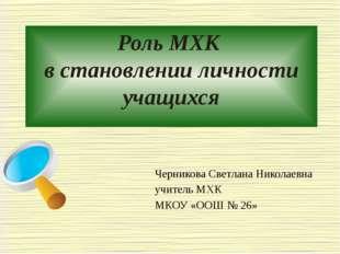 Роль МХК в становлении личности учащихся Черникова Светлана Николаевна учител