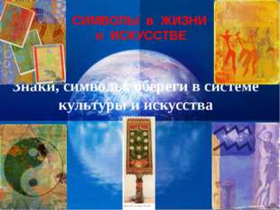 Знаки, символы, обереги в системе культуры и искусства СИМВОЛЫ в ЖИЗНИ и ИСКУ