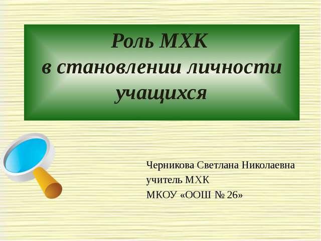 Роль МХК в становлении личности учащихся Черникова Светлана Николаевна учител...