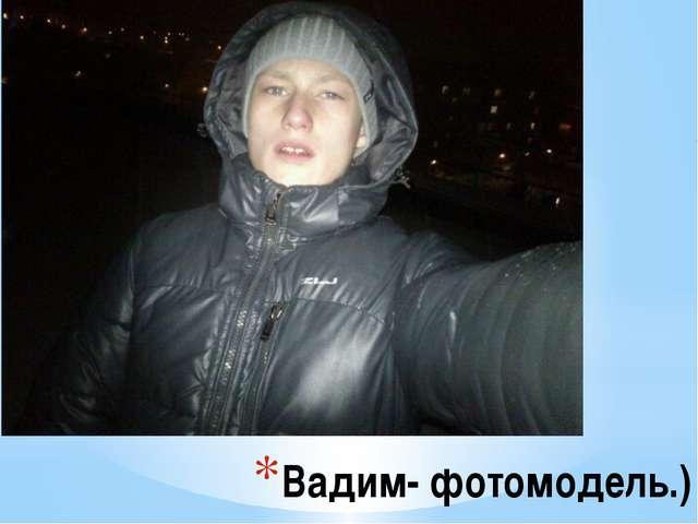 Вадим- фотомодель.)