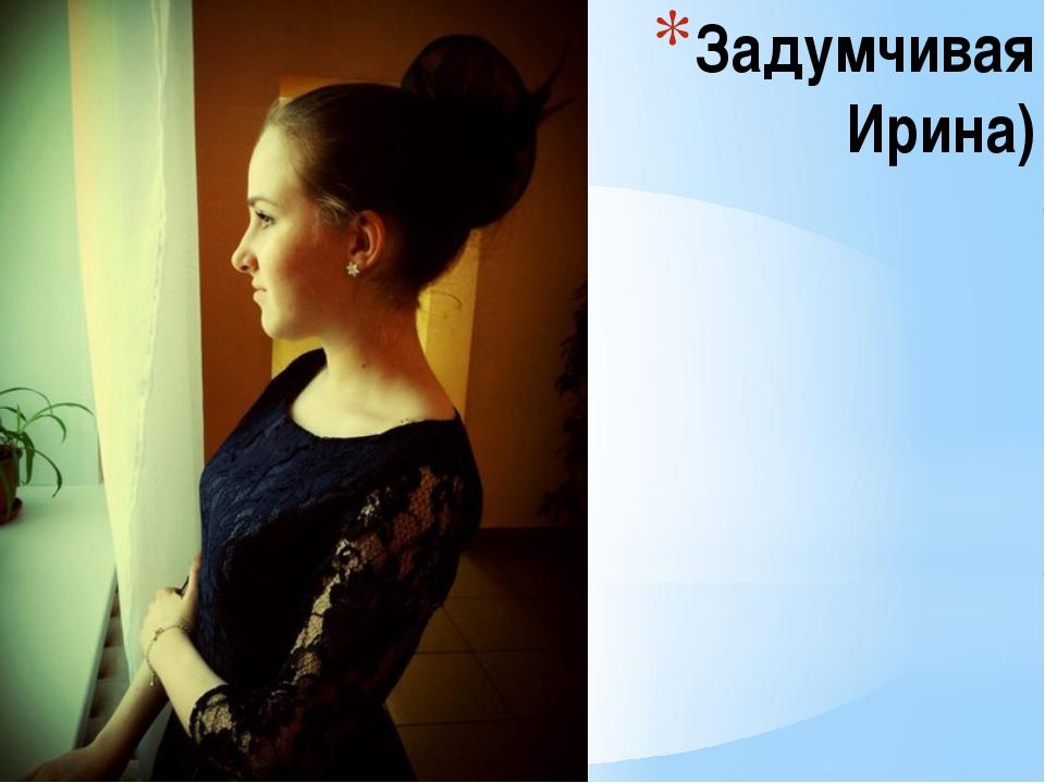 Задумчивая Ирина)