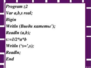 Program z2 Var a,b,s real; Bigin Writln (Введи катеты'); Readln (a,b); s:=1/2