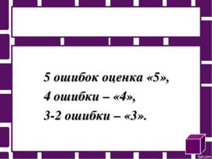 5 ошибок оценка «5», 4 ошибки – «4», 3-2 ошибки – «3».