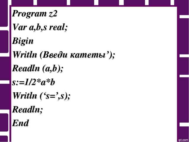 Program z2 Var a,b,s real; Bigin Writln (Введи катеты'); Readln (a,b); s:=1/2...
