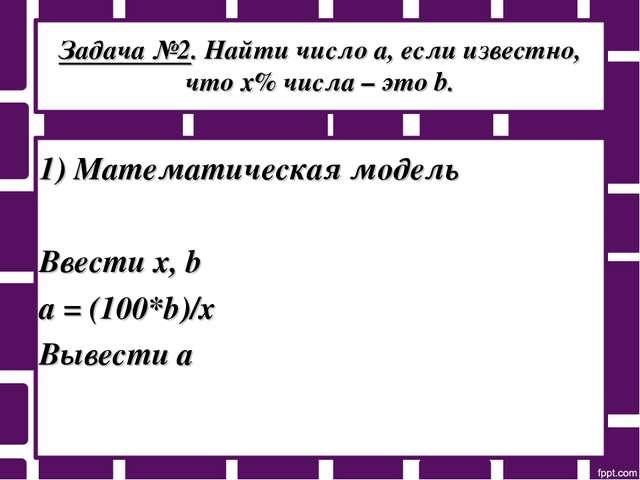 Задача №2. Найти число а, если известно, что х% числа – это b. 1) Математичес...