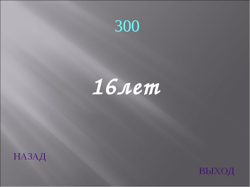 НАЗАД ВЫХОД 300 16лет