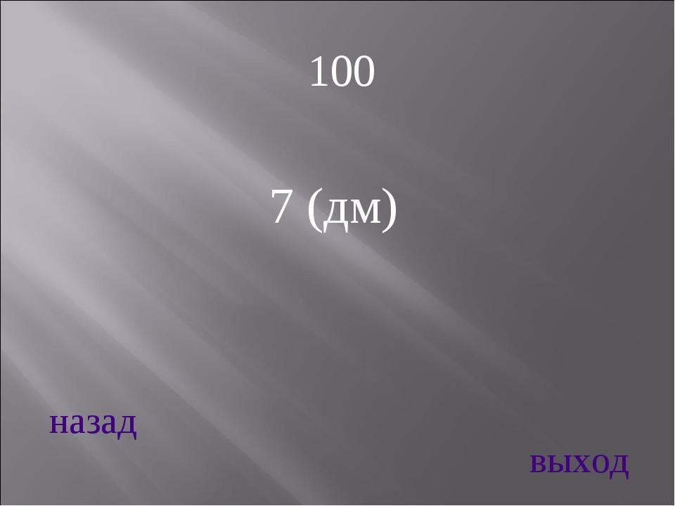 7 (дм) назад выход 100