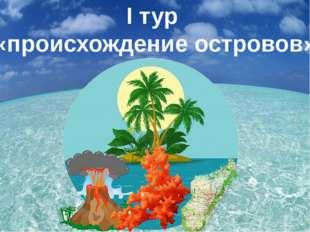 I тур «происхождение островов»