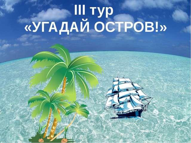 III тур «УГАДАЙ ОСТРОВ!»